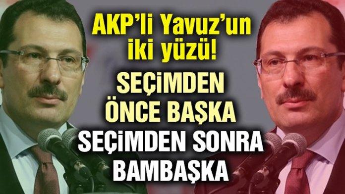 AKP'li Yavuz'un iki yüzü! Seçimden Önce Başka Sonra bambaşka