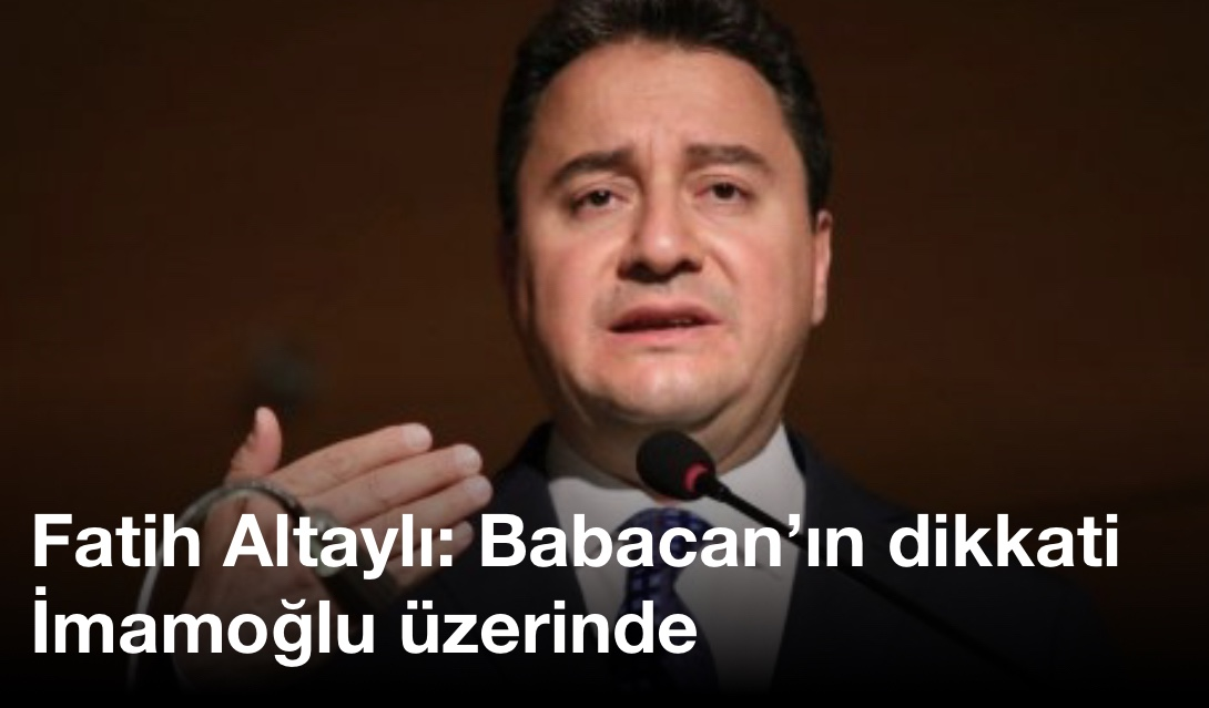 Fatih Altaylı: Babacan'ın dikkati İmamoğlu üzerinde