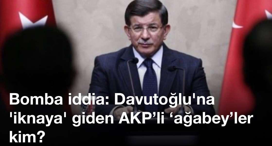 Bomba iddia: Davutoğlu'na 'iknaya' giden AKP'li 'ağabey'ler kim?