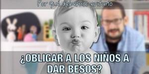 Obligar a los niños a dar besos. Por qué debemos evitarlo.
