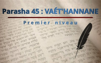 Parasha 45 : VAÉT'HANNANE – Premier niveau