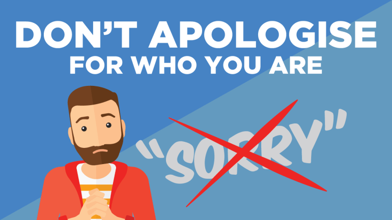 Don't Apologize for Who You Are