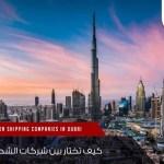 كيف تختار بين شركات الشحن في دبي