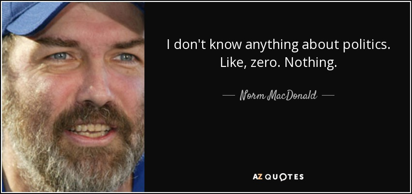 quote-i-don-t-know-anything-about-politics-like-zero-nothing-norm-macdonald-18-21-86