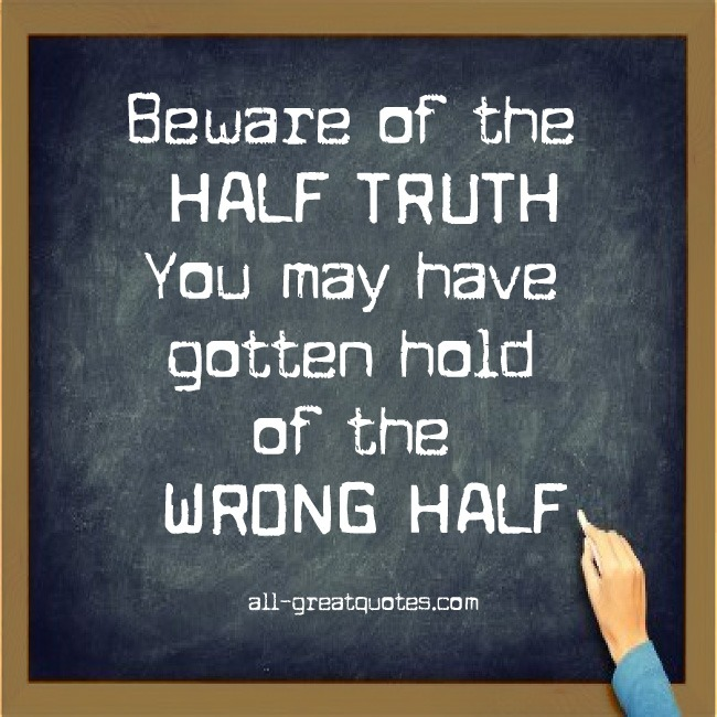 https://i0.wp.com/www.all-greatquotes.com/all-greatquotes/wp-content/uploads/2012/10/beware-of-the-half-truth-you-may-have-gotten-hold-of-the-wrong-half.jpg