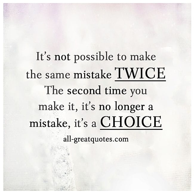 It's not possible to make the same mistake twice. Quote