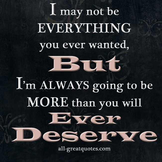 I May Not Be EVERYTHING You Ever Wanted Love Quotes