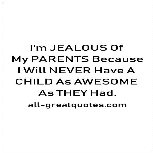 I'm Jealous Of My Parents Because Funny Quotes