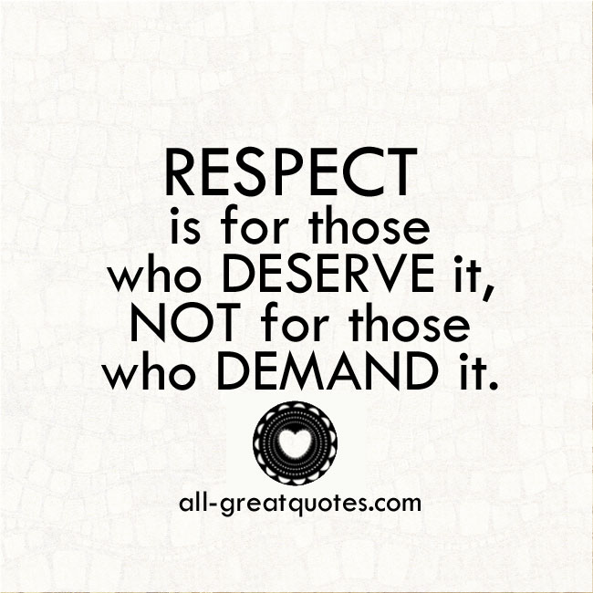 Respect is for those who deserve it, not for those