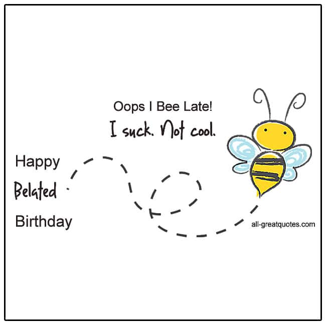 Oops I Bee Late. I Suck Not Cool Happy Belated Birthday