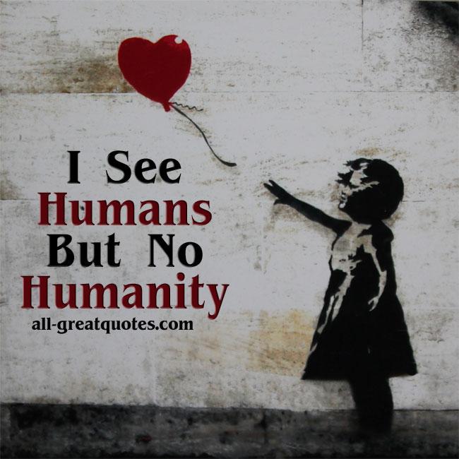 I See Humans But No Humanity