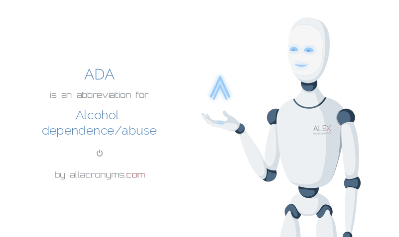 ADA abbreviation stands for Alcohol dependence/abuse