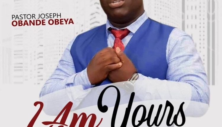 Pastor Joseph Obande Obeya , I Am Yours By