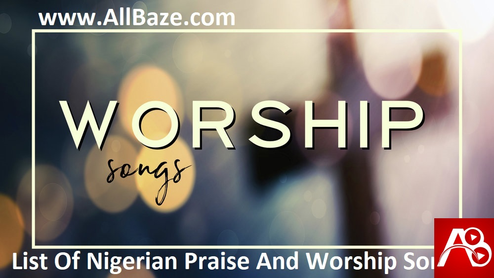 List Of Nigerian Praise And Worship Songs