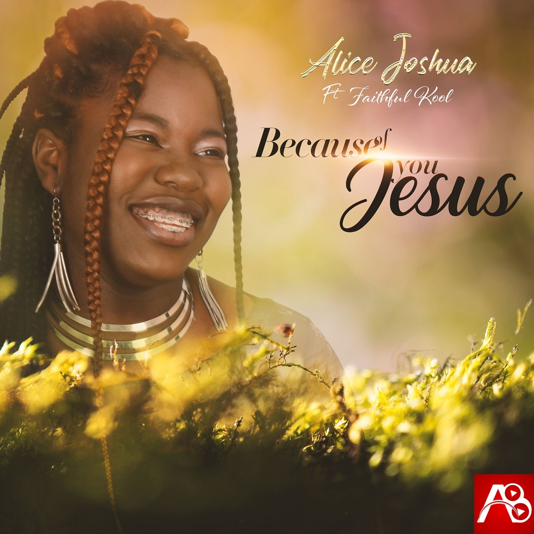 Alice Joshua – Because Of You Jesus Ft. Faithful Kool (Alifted Music)