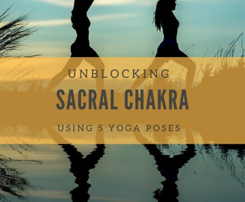 Unblocking Sacral Chakra Using 5 Yoga Poses