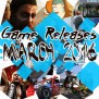 March 2016 Game Releases 11 Hottest Games Coming Out This