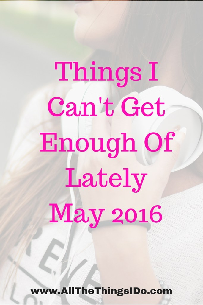 Things I Can't Get Enough Of LatelyMay 2016