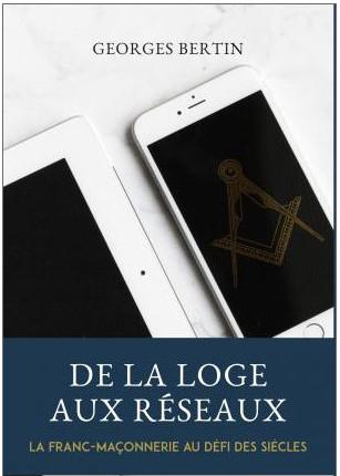 De la loge aux réseaux, la Franc-Maçonnerie au défi des siècles, par Georges Bertin