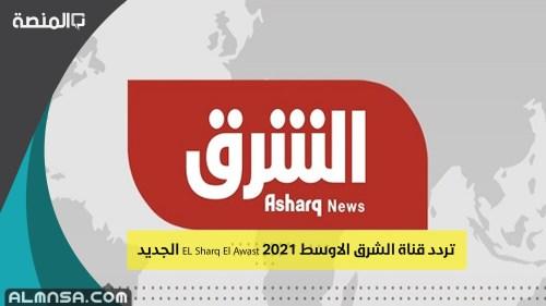 تردد قناة الشرق الاوسط الجديد EL Sharq El Awast 2021