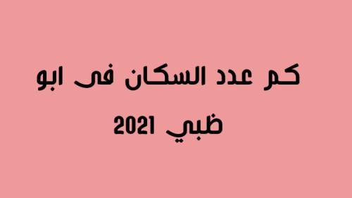 كم عدد السكان فى ابو ظبي 2021