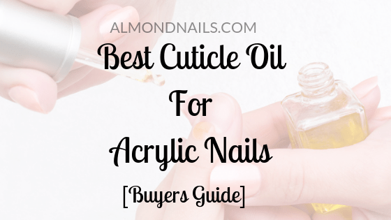 Best Cuticle Oil for Acrylic Nails