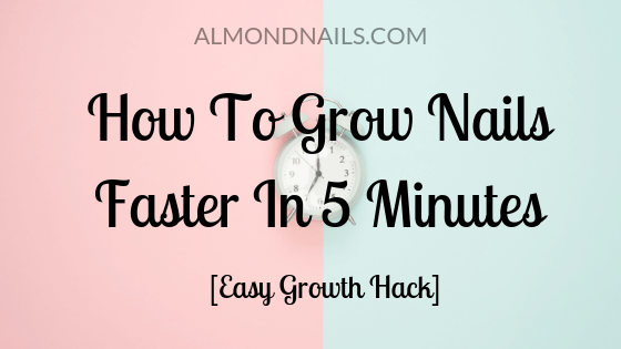 How To Grow Nails Faster In 5 Minutes [Easy Growth Hack]