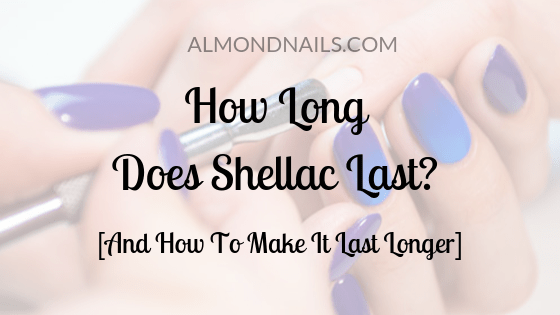 How Long Does Shellac Last? [And How To Make It Last Longer]