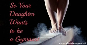 So Your Daughter Wants to be a Gymnast