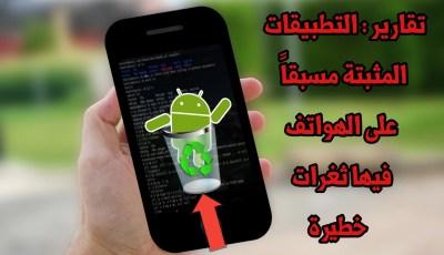 تقارير : تطبيقات Android المثبتة مسبقاً على الهاتف تحتوي على ثغرات خطيرة وGoogle تحاول حل المشكلة
