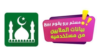 مسلم برو تطبيق إسلامي يقوم ببيع بيانات الملايين من مستخدميه