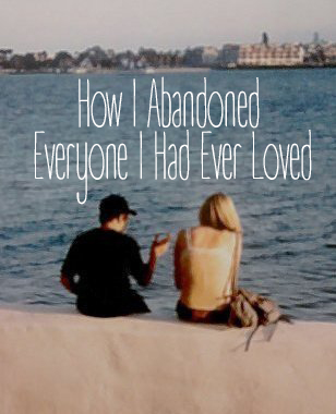 HOW I ABANDONED EVERYONE I HAD EVER LOVED