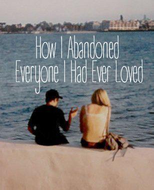 HOW I ABANDONED EVERYONE I HAD EVER LOVED