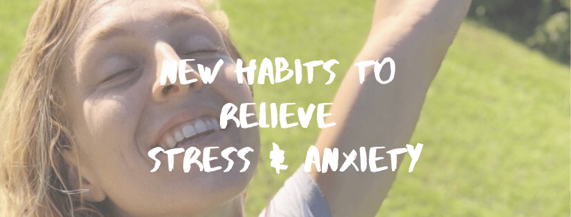 New Habits To Relieve Stress & Anxiety