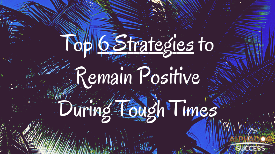 Top 6 Strategies to Remain Positive During Tough Times