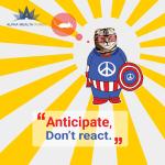 Anticipate, don't react