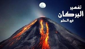 تفسير حلم البركان في المنام