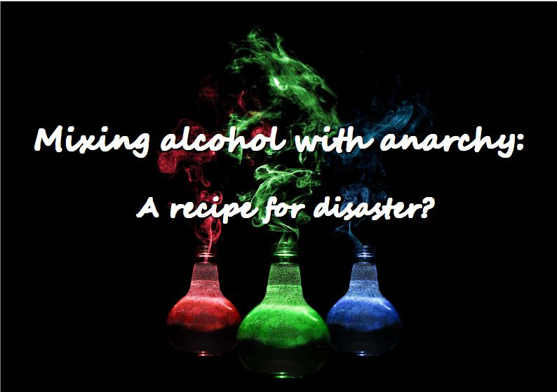 Mixing anarchy with alcohol - a recipe for disaster?