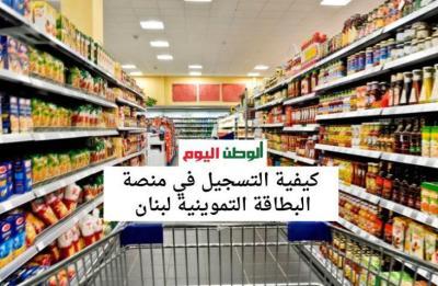 عبر منصة البطاقة التمويلية.. كيفية التسجيل في البطاقة التموينية لبنان