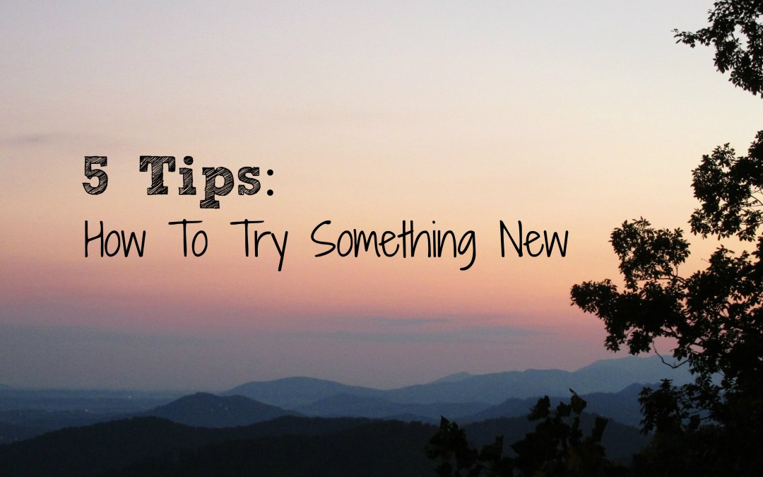 5 Tips: How To Try Something New