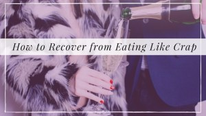 How to Recover from Eating Like Crap
