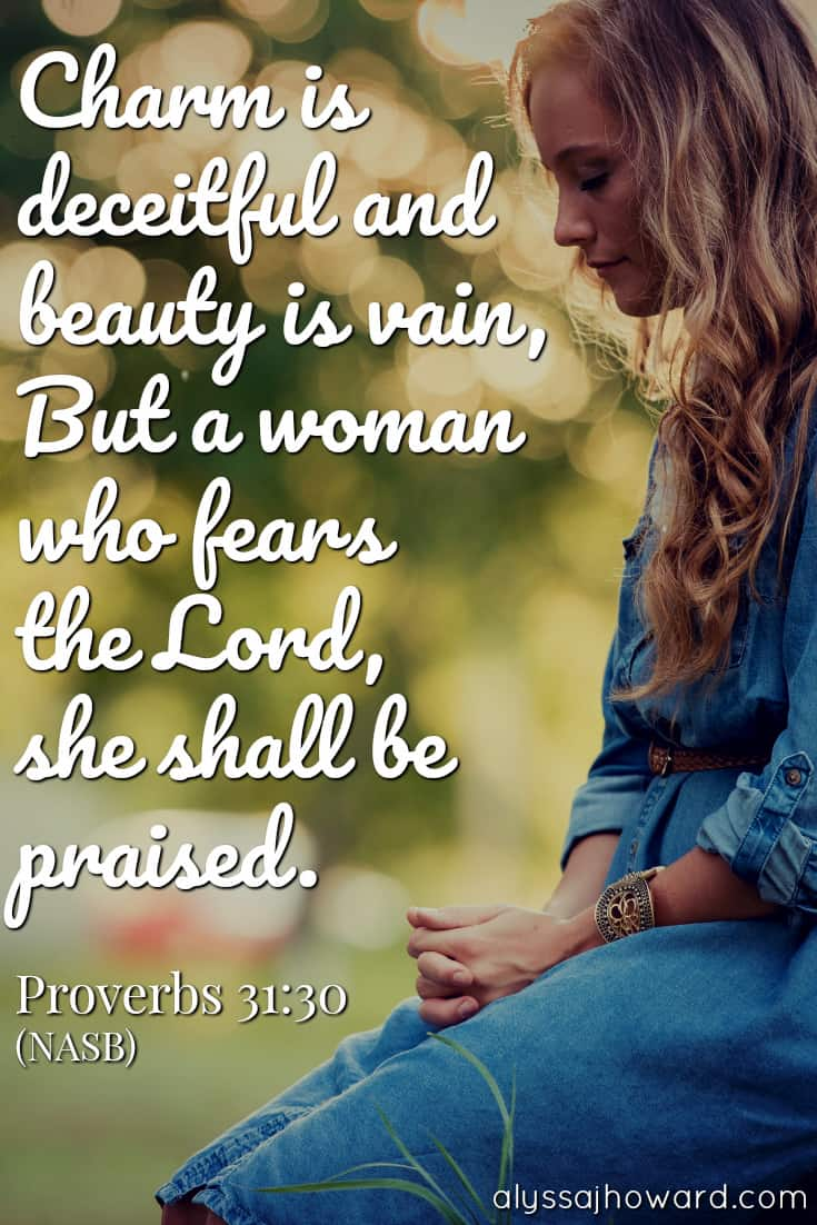 Charm is deceitful and beauty is vain, but a woman who fears the Lord, she shall be praised. - Proverbs 31:30