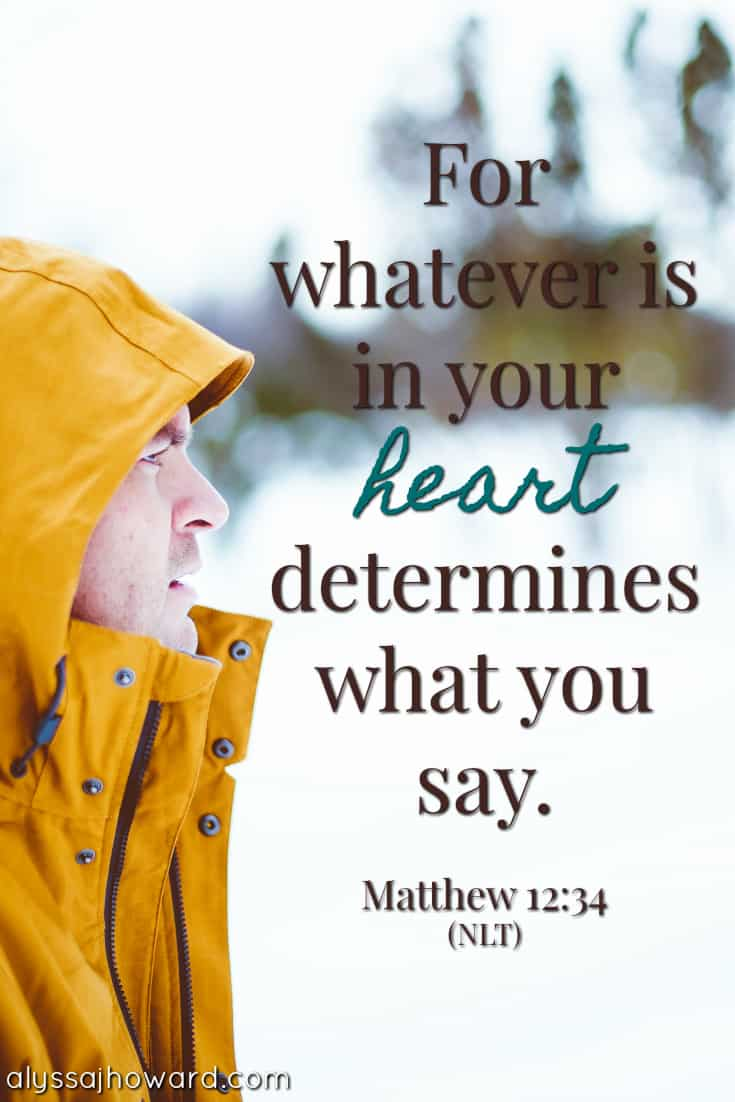 For whatever is in your heart determines what you say. - Matthew 12:34