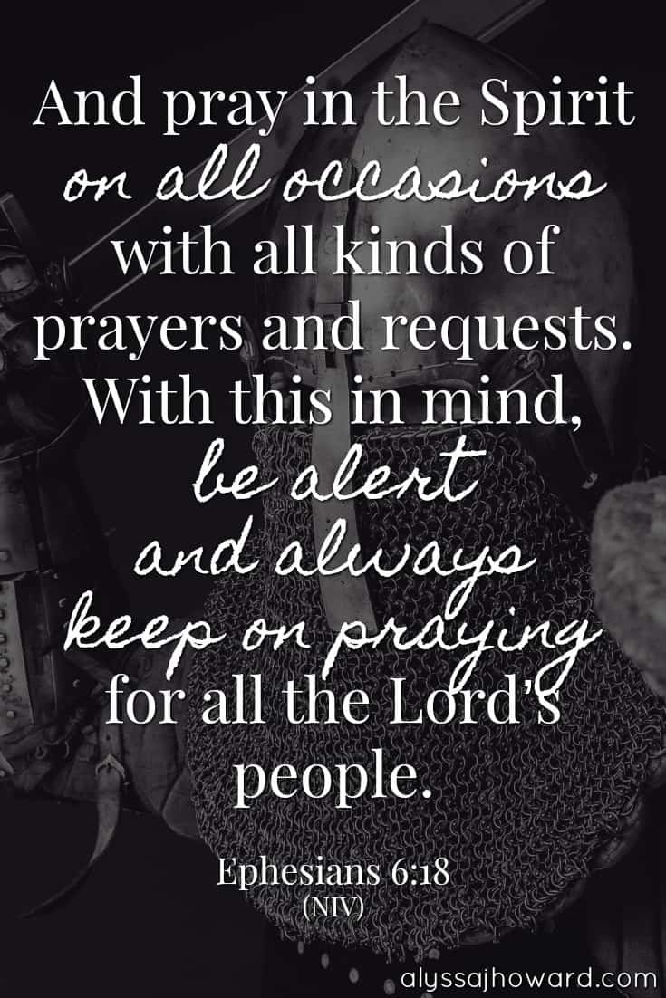 And pray in the Spirit on all occasions with all kinds of prayers and requests. With this in mind, be alert and always keep on praying for all the Lord's people. - Ephesians 6:18
