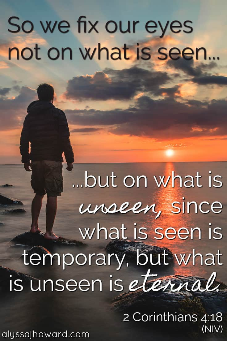 So we fix our eyes not on what is seen but on what is unseen, since what is seen is temporary, but what is unseen is eternal. - 2 Corinthians 4:18