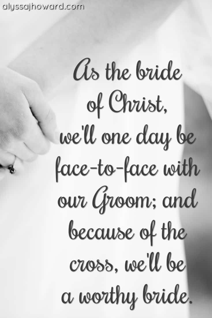 As the bride of Christ, we'll one day be face-to-face with our Groom; and because of the cross, we'll be a worthy bride.