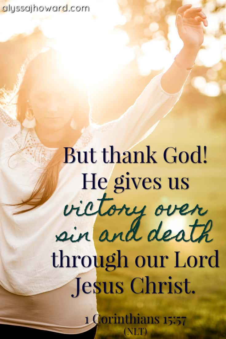 But thank God! He gives us victory over sin and death through our Lord Jesus Christ. - 1 Corinthians 15:57