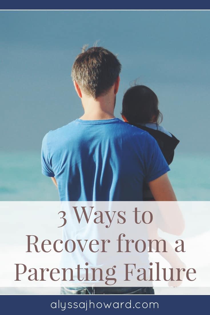 3 Ways to Recover from a Parenting Failure   alyssajhoward.com