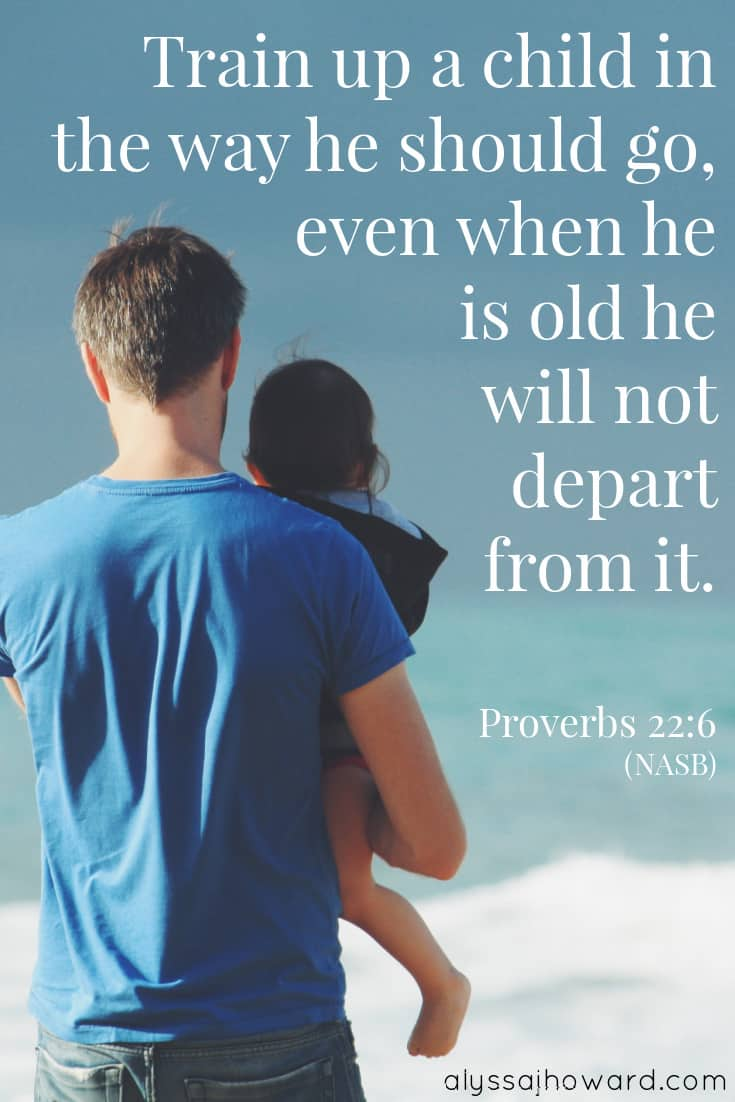 Train up a child in the way he should go, even when he is old he will not depart from it. - Proverbs 22:6