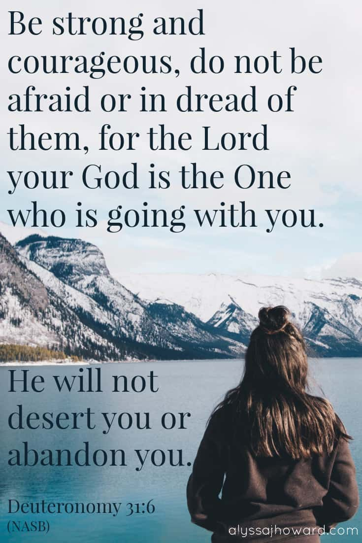 Be strong and courageous, do not be afraid or in dread of them, for the Lord your God is the One who is going with you. He will not desert you or abandon you. - Deuteronomy 31:6